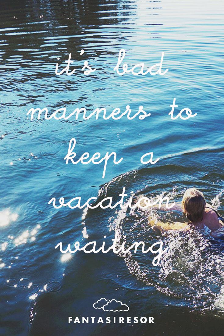 """I't bad manner to keep a vacation waiting"" #quote #fantasiresor www.fantasiresor.se"